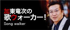 加東竜次の歌ウォーカー!
